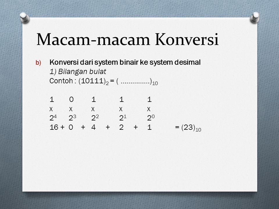 Macam-macam Konversi b) Konversi dari system binair ke system desimal 1) Bilangan bulat Contoh : (10111) 2 = ( ……………) 10 1 0111 x xxxx 2 4 2 3 2 2 2 1