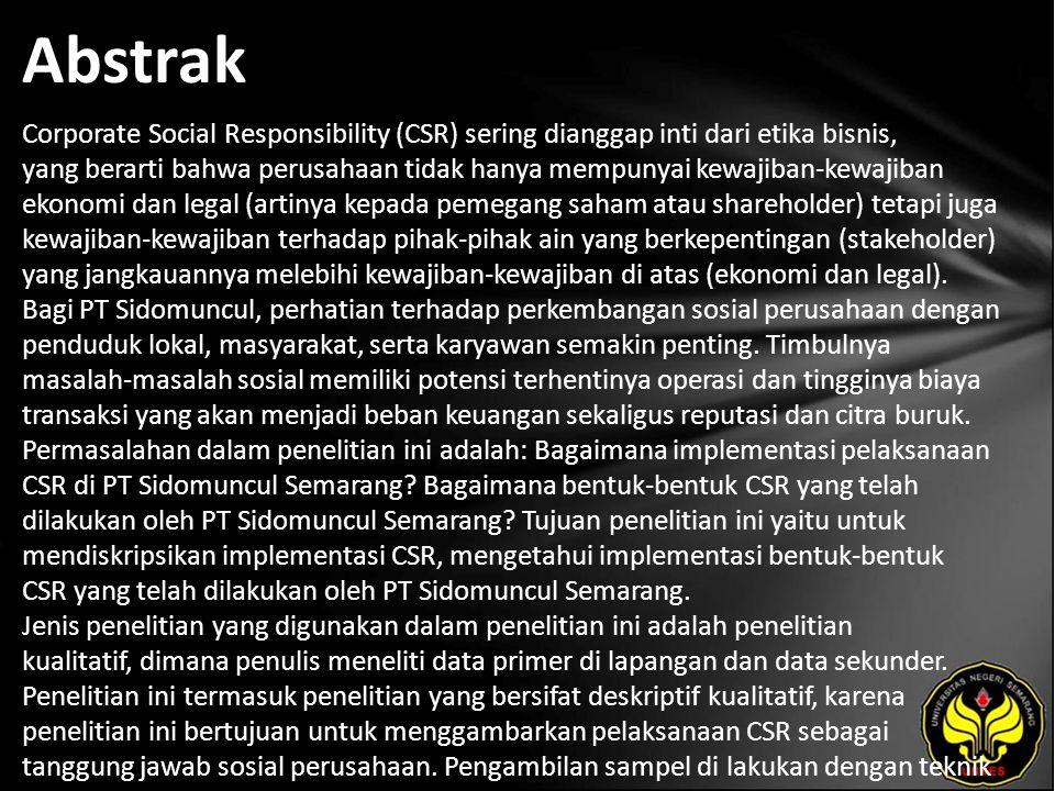Abstrak Corporate Social Responsibility (CSR) sering dianggap inti dari etika bisnis, yang berarti bahwa perusahaan tidak hanya mempunyai kewajiban-kewajiban ekonomi dan legal (artinya kepada pemegang saham atau shareholder) tetapi juga kewajiban-kewajiban terhadap pihak-pihak ain yang berkepentingan (stakeholder) yang jangkauannya melebihi kewajiban-kewajiban di atas (ekonomi dan legal).