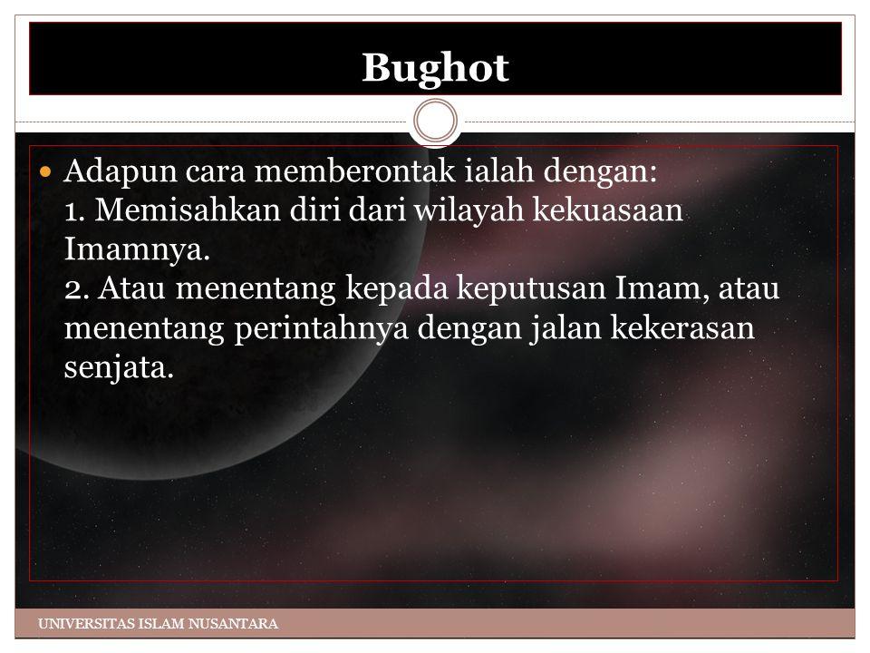 Bughot Adapun cara memberontak ialah dengan: 1. Memisahkan diri dari wilayah kekuasaan Imamnya. 2. Atau menentang kepada keputusan Imam, atau menentan