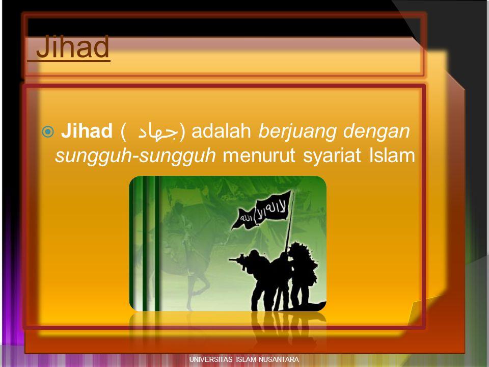 Jihad  Jihad ( جهاد ) adalah berjuang dengan sungguh-sungguh menurut syariat Islam UNIVERSITAS ISLAM NUSANTARA