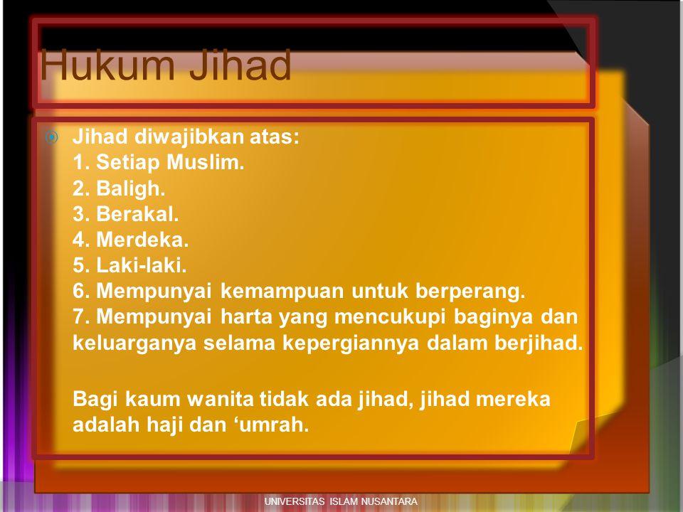 Hukum Jihad  Jihad diwajibkan atas: 1. Setiap Muslim. 2. Baligh. 3. Berakal. 4. Merdeka. 5. Laki-laki. 6. Mempunyai kemampuan untuk berperang. 7. Mem