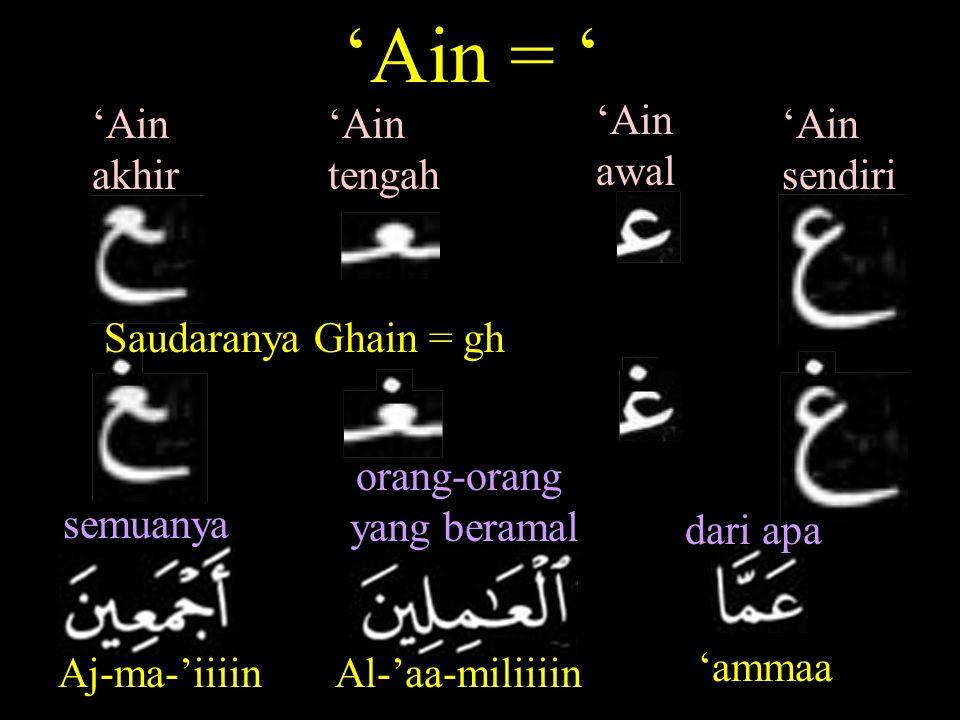 'Ain awal 'Ain sendiri 'Ain tengah 'Ain akhir 'Ain = ' Saudaranya Ghain = gh Aj-ma-'iiiin semuanya Al-'aa-miliiiin orang-orang yang beramal 'ammaa dari apa