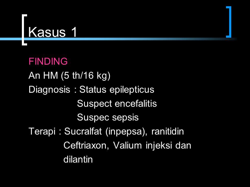 Kasus 1 FINDING An HM (5 th/16 kg) Diagnosis : Status epilepticus Suspect encefalitis Suspec sepsis Terapi : Sucralfat (inpepsa), ranitidin Ceftriaxon