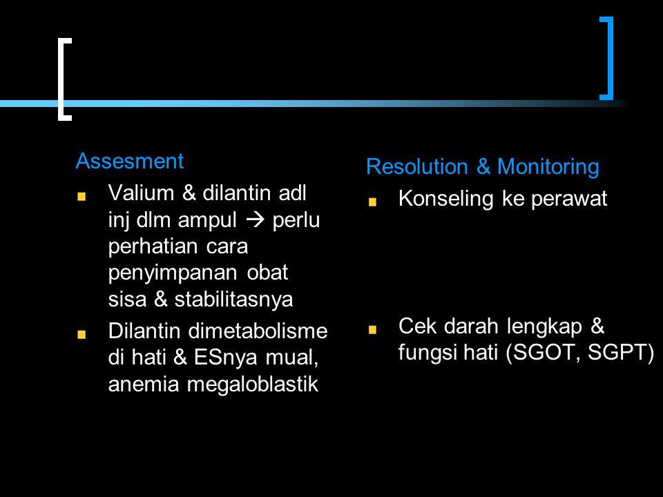 Assesment Valium & dilantin adl inj dlm ampul  perlu perhatian cara penyimpanan obat sisa & stabilitasnya Dilantin dimetabolisme di hati & ESnya mual