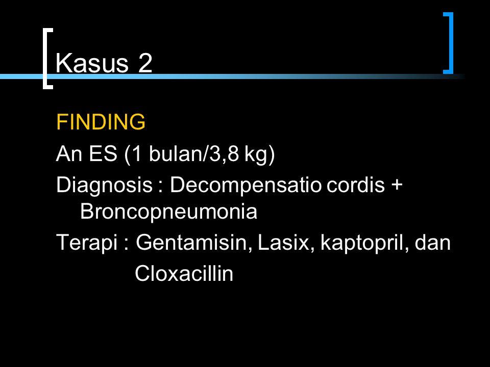 Kasus 2 FINDING An ES (1 bulan/3,8 kg) Diagnosis : Decompensatio cordis + Broncopneumonia Terapi : Gentamisin, Lasix, kaptopril, dan Cloxacillin