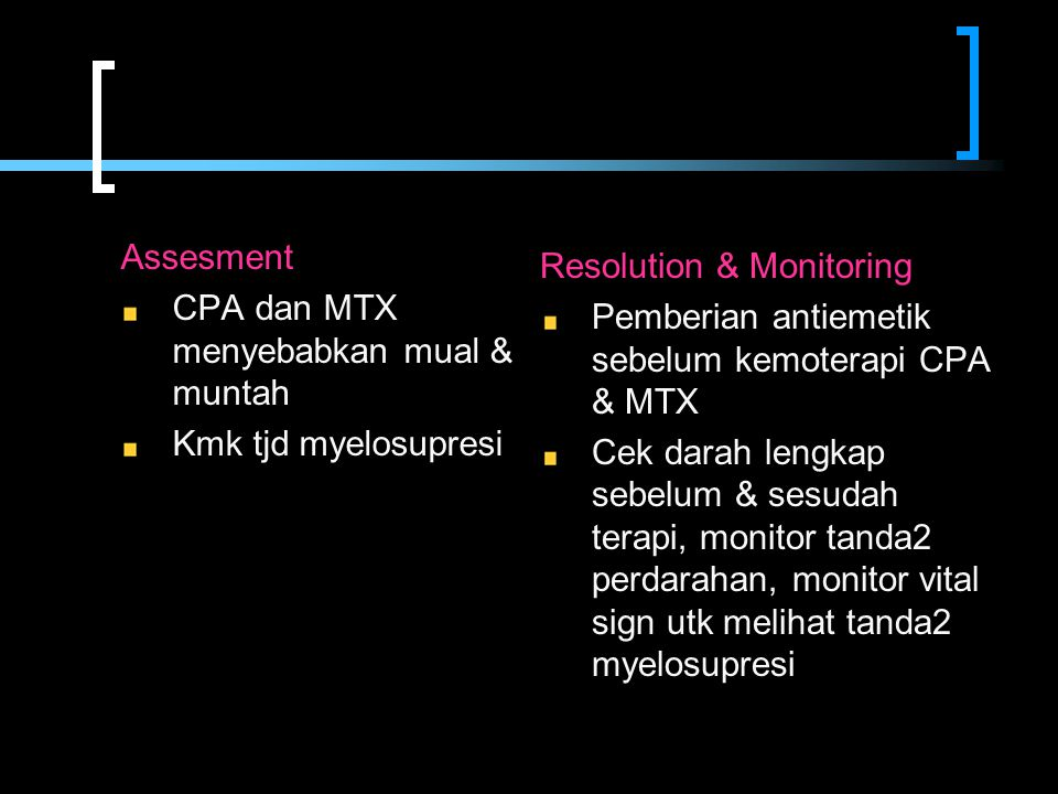 Assesment CPA dan MTX menyebabkan mual & muntah Kmk tjd myelosupresi Resolution & Monitoring Pemberian antiemetik sebelum kemoterapi CPA & MTX Cek dar