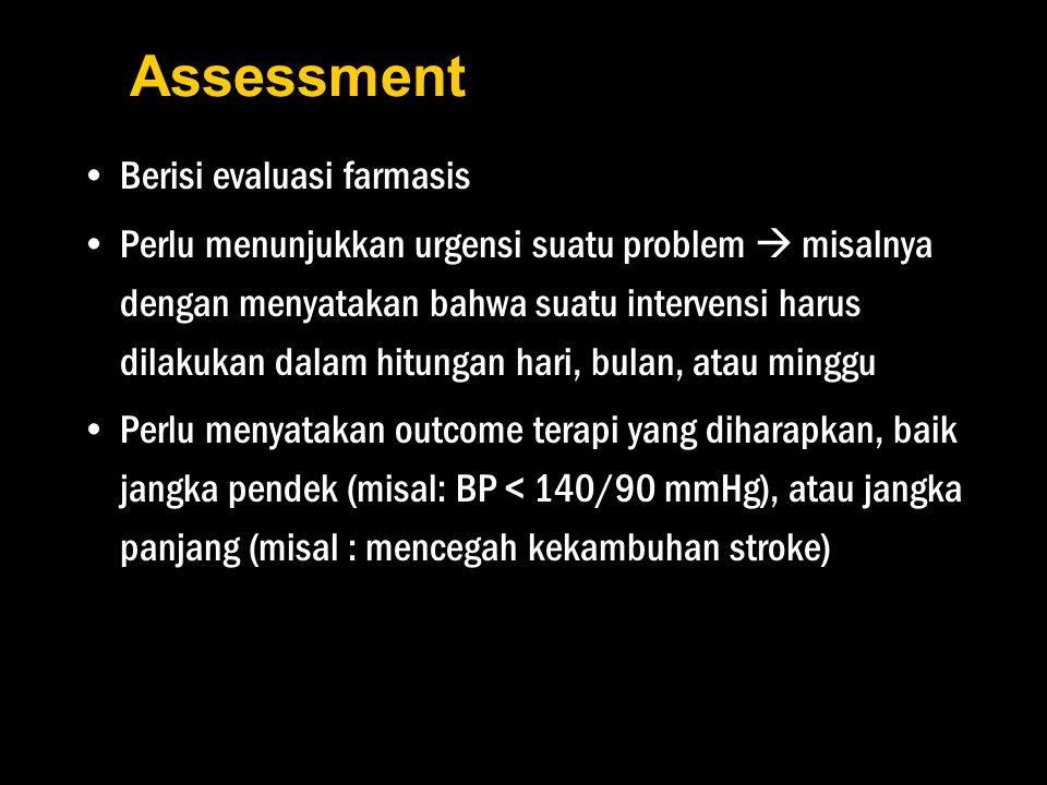 Assessment Berisi evaluasi farmasis Perlu menunjukkan urgensi suatu problem  misalnya dengan menyatakan bahwa suatu intervensi harus dilakukan dalam