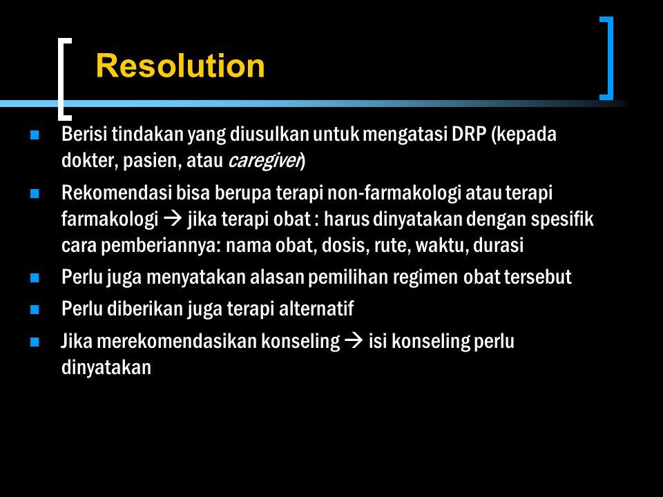 Resolution Berisi tindakan yang diusulkan untuk mengatasi DRP (kepada dokter, pasien, atau caregiver) Rekomendasi bisa berupa terapi non-farmakologi a
