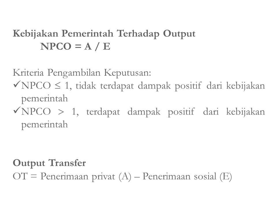 Kebijakan Pemerintah Terhadap Output NPCO = A / E Kriteria Pengambilan Keputusan: NPCO  1, tidak terdapat dampak positif dari kebijakan pemerintah NP