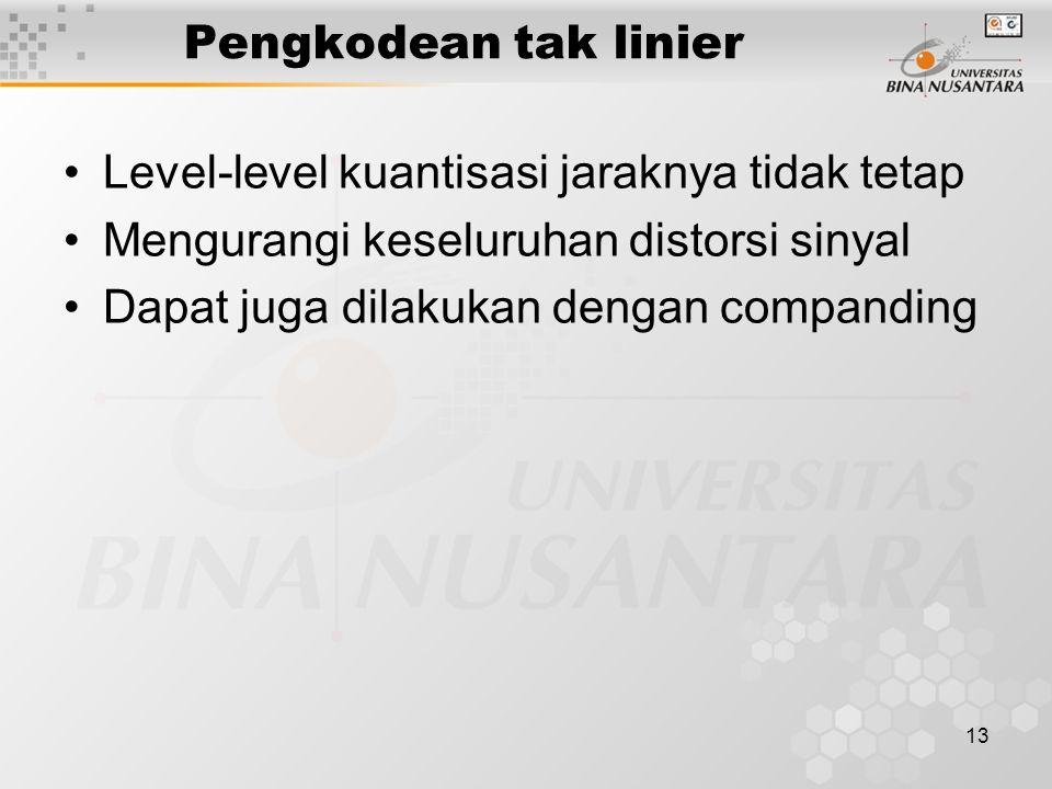 13 Pengkodean tak linier Level-level kuantisasi jaraknya tidak tetap Mengurangi keseluruhan distorsi sinyal Dapat juga dilakukan dengan companding
