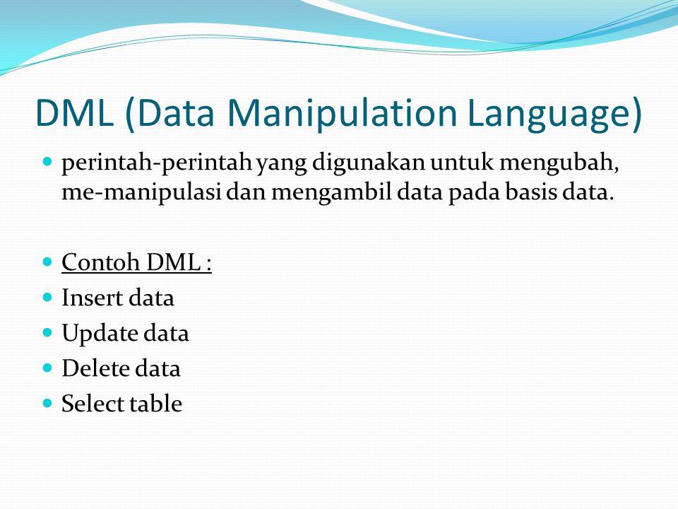 DML (Data Manipulation Language) perintah-perintah yang digunakan untuk mengubah, me-manipulasi dan mengambil data pada basis data. Contoh DML : Inser