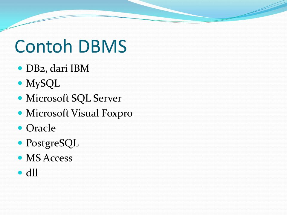 Contoh DBMS DB2, dari IBM MySQL Microsoft SQL Server Microsoft Visual Foxpro Oracle PostgreSQL MS Access dll
