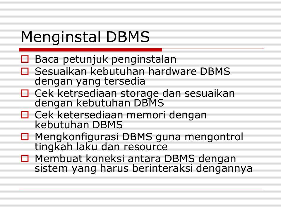 Menginstal DBMS  Baca petunjuk penginstalan  Sesuaikan kebutuhan hardware DBMS dengan yang tersedia  Cek ketrsediaan storage dan sesuaikan dengan kebutuhan DBMS  Cek ketersediaan memori dengan kebutuhan DBMS  Mengkonfigurasi DBMS guna mengontrol tingkah laku dan resource  Membuat koneksi antara DBMS dengan sistem yang harus berinteraksi dengannya
