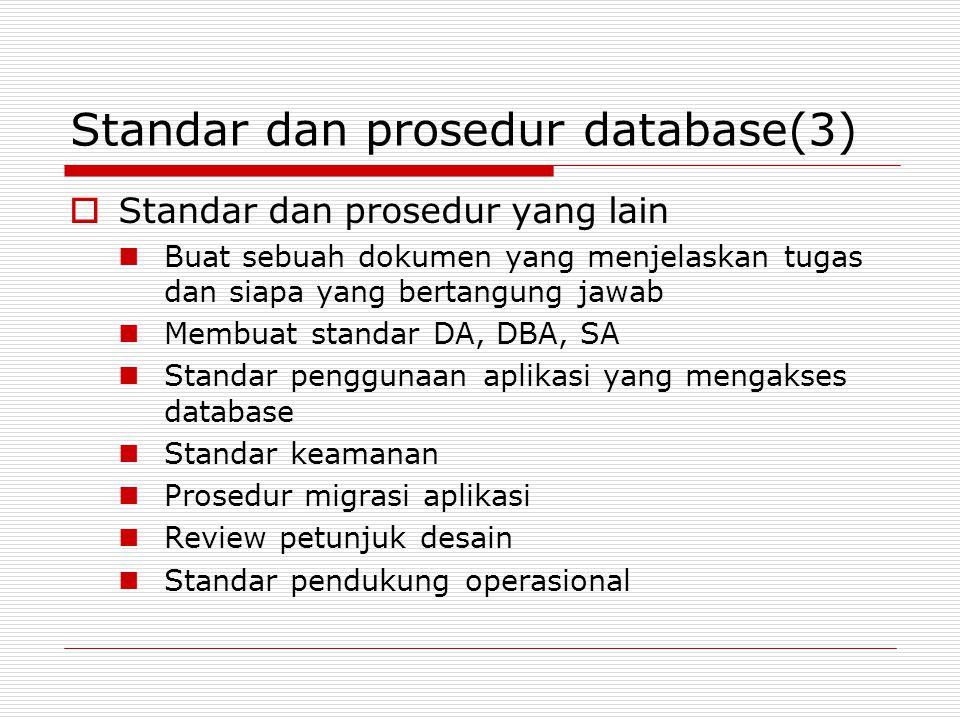 Standar dan prosedur database(3)  Standar dan prosedur yang lain Buat sebuah dokumen yang menjelaskan tugas dan siapa yang bertangung jawab Membuat standar DA, DBA, SA Standar penggunaan aplikasi yang mengakses database Standar keamanan Prosedur migrasi aplikasi Review petunjuk desain Standar pendukung operasional
