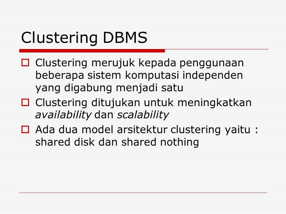 Clustering DBMS  Clustering merujuk kepada penggunaan beberapa sistem komputasi independen yang digabung menjadi satu  Clustering ditujukan untuk meningkatkan availability dan scalability  Ada dua model arsitektur clustering yaitu : shared disk dan shared nothing