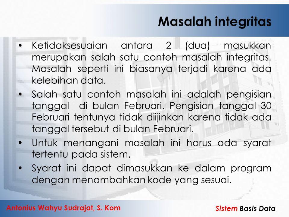 Antonius Wahyu Sudrajat, S. Kom Sistem Basis Data Masalah integritas Ketidaksesuaian antara 2 (dua) masukkan merupakan salah satu contoh masalah integ