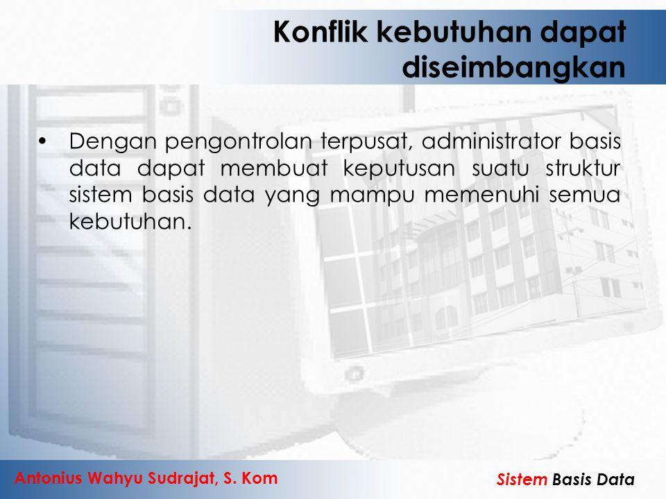 Antonius Wahyu Sudrajat, S. Kom Sistem Basis Data Konflik kebutuhan dapat diseimbangkan Dengan pengontrolan terpusat, administrator basis data dapat m