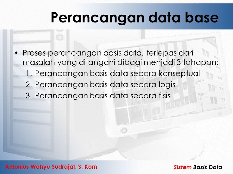 Antonius Wahyu Sudrajat, S. Kom Sistem Basis Data Perancangan data base Proses perancangan basis data, terlepas dari masalah yang ditangani dibagi men