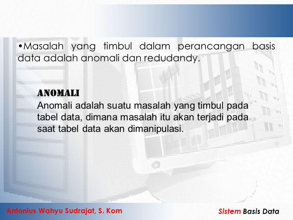 Antonius Wahyu Sudrajat, S. Kom Sistem Basis Data Masalah yang timbul dalam perancangan basis data adalah anomali dan redudandy. Anomali Anomali adala