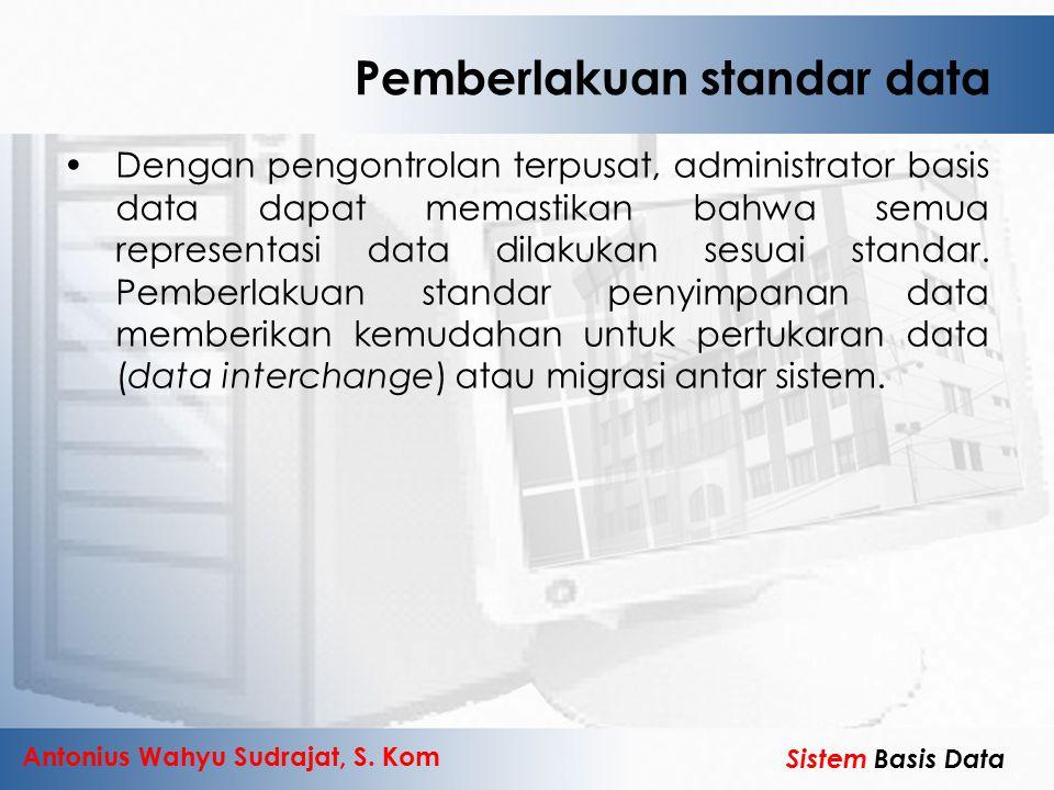Antonius Wahyu Sudrajat, S. Kom Sistem Basis Data Pemberlakuan standar data Dengan pengontrolan terpusat, administrator basis data dapat memastikan ba