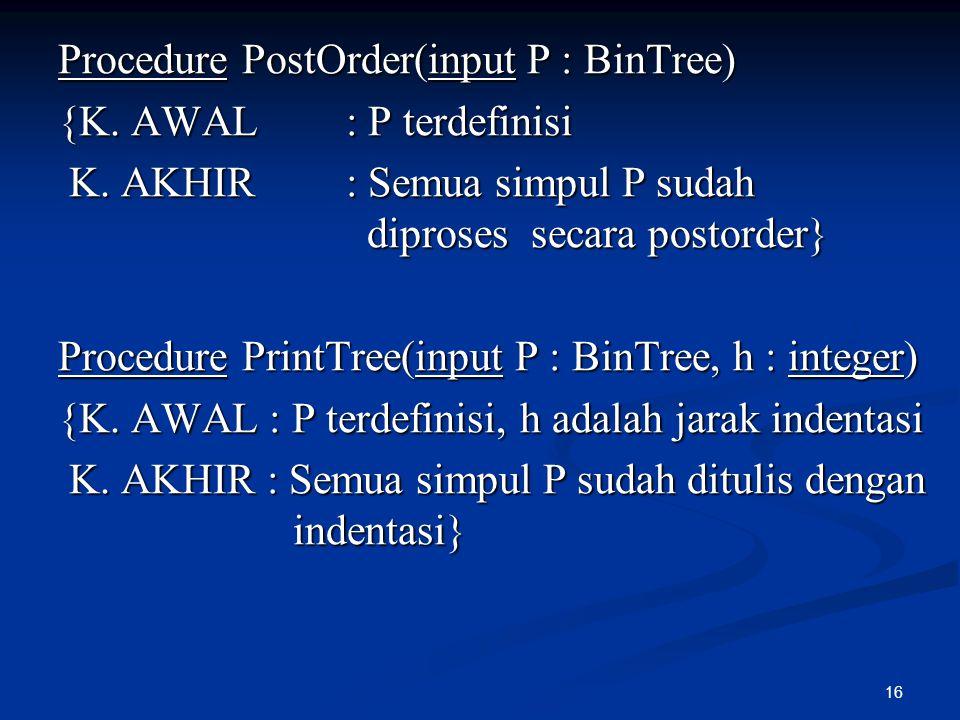 16 Procedure PostOrder(input P : BinTree) {K. AWAL : P terdefinisi K. AKHIR : Semua simpul P sudah diproses secara postorder} K. AKHIR : Semua simpul