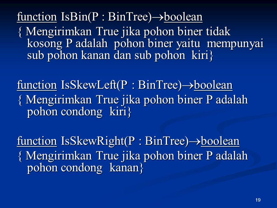 19 function IsBin(P : BinTree)  boolean { Mengirimkan True jika pohon biner tidak kosong P adalah pohon biner yaitu mempunyai sub pohon kanan dan sub