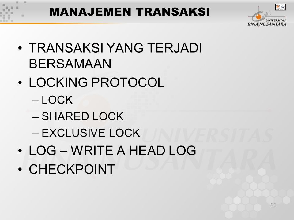 11 MANAJEMEN TRANSAKSI TRANSAKSI YANG TERJADI BERSAMAAN LOCKING PROTOCOL –LOCK –SHARED LOCK –EXCLUSIVE LOCK LOG – WRITE A HEAD LOG CHECKPOINT