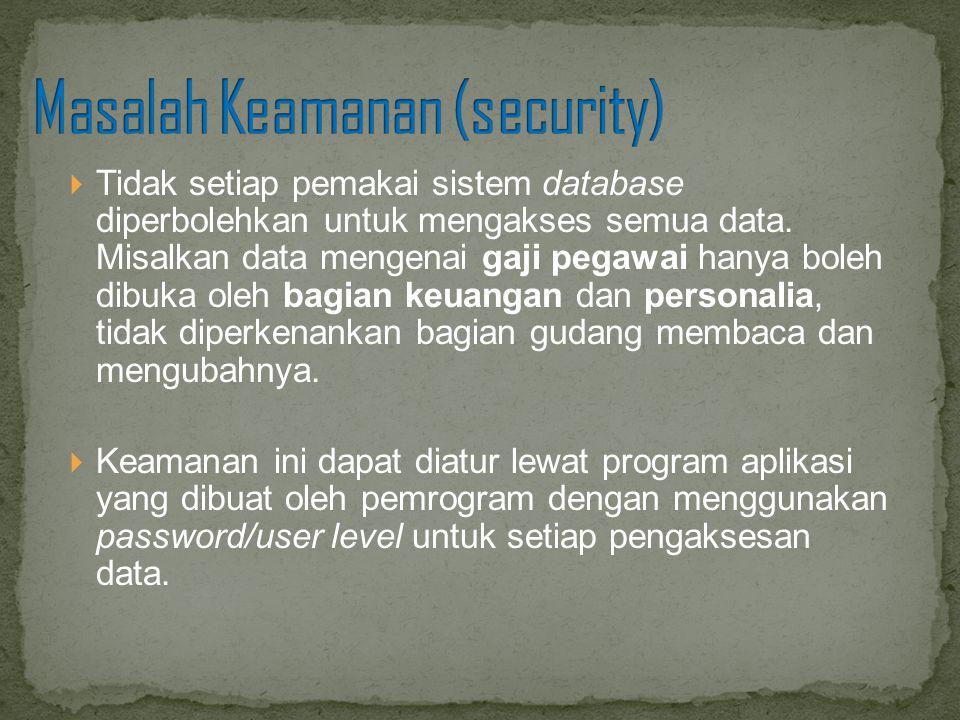  Tidak setiap pemakai sistem database diperbolehkan untuk mengakses semua data. Misalkan data mengenai gaji pegawai hanya boleh dibuka oleh bagian ke