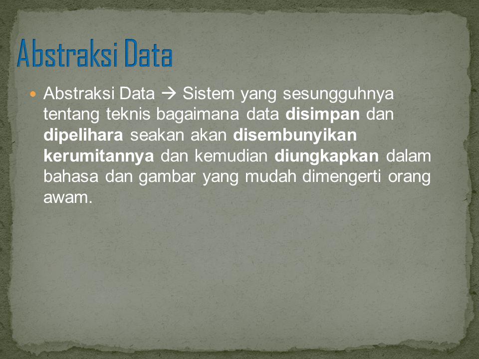 Abstraksi Data  Sistem yang sesungguhnya tentang teknis bagaimana data disimpan dan dipelihara seakan akan disembunyikan kerumitannya dan kemudian di