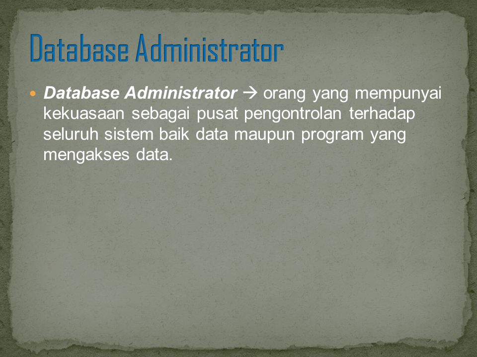 Database Administrator  orang yang mempunyai kekuasaan sebagai pusat pengontrolan terhadap seluruh sistem baik data maupun program yang mengakses dat