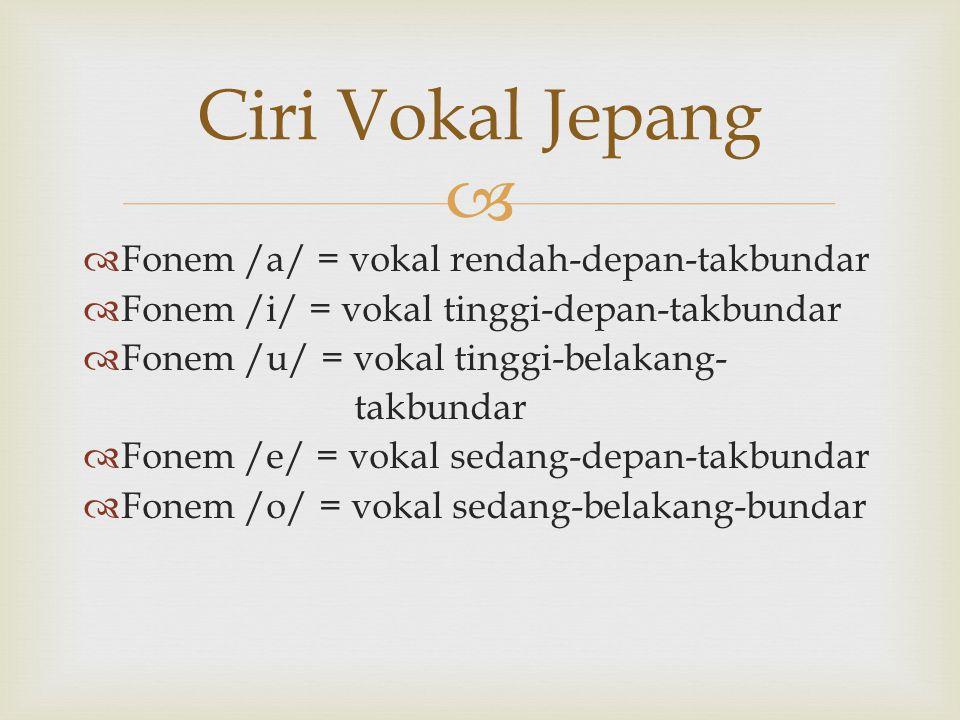   Fonem /a/ = vokal rendah-depan-takbundar  Fonem /i/ = vokal tinggi-depan-takbundar  Fonem /u/ = vokal tinggi-belakang- takbundar  Fonem /e/ = v