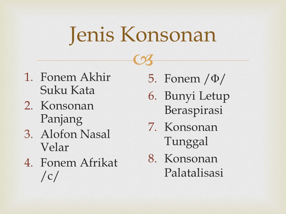  Jenis Konsonan 1.Fonem Akhir Suku Kata 2.Konsonan Panjang 3.Alofon Nasal Velar 4.Fonem Afrikat /c/ 5.Fonem / Φ / 6.Bunyi Letup Beraspirasi 7.Konsona