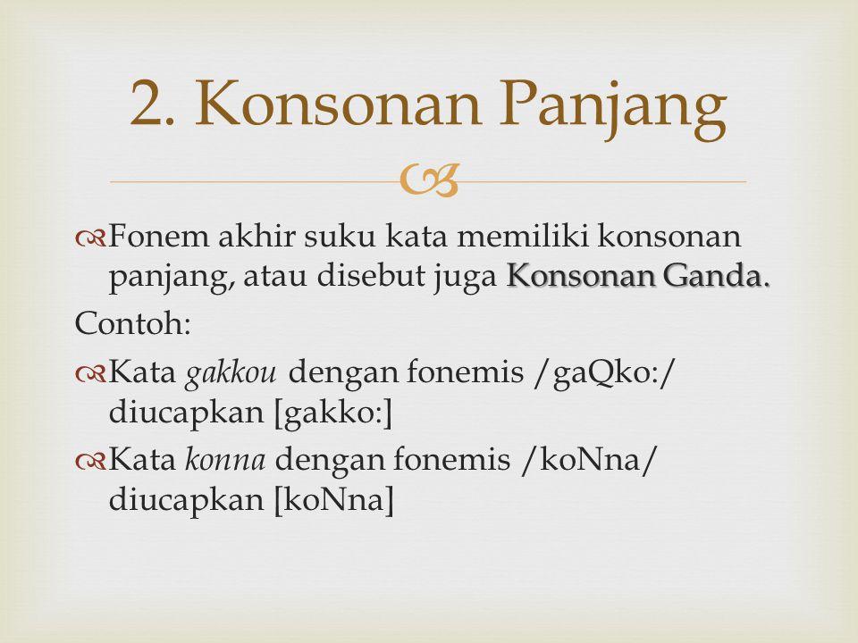  Konsonan Ganda.  Fonem akhir suku kata memiliki konsonan panjang, atau disebut juga Konsonan Ganda. Contoh:  Kata gakkou dengan fonemis /gaQko:/ d