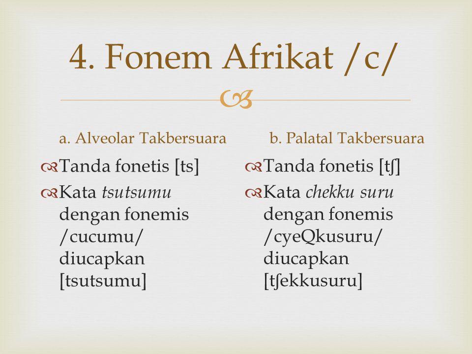  4. Fonem Afrikat /c/ a. Alveolar Takbersuara  Tanda fonetis [ts]  Kata tsutsumu dengan fonemis /cucumu/ diucapkan [tsutsumu] b. Palatal Takbersuar