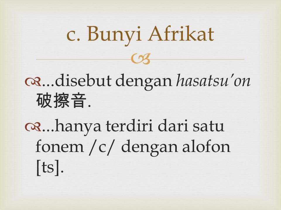  ...disebut dengan hasatsu'on 破擦音. ...hanya terdiri dari satu fonem /c/ dengan alofon [ts]. c. Bunyi Afrikat