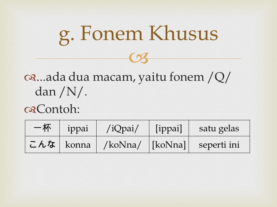 ...ada dua macam, yaitu fonem /Q/ dan /N/.  Contoh: g. Fonem Khusus 一杯 ippai/iQpai/[ippai]satu gelas こんな konna/koNna/[koNna]seperti ini