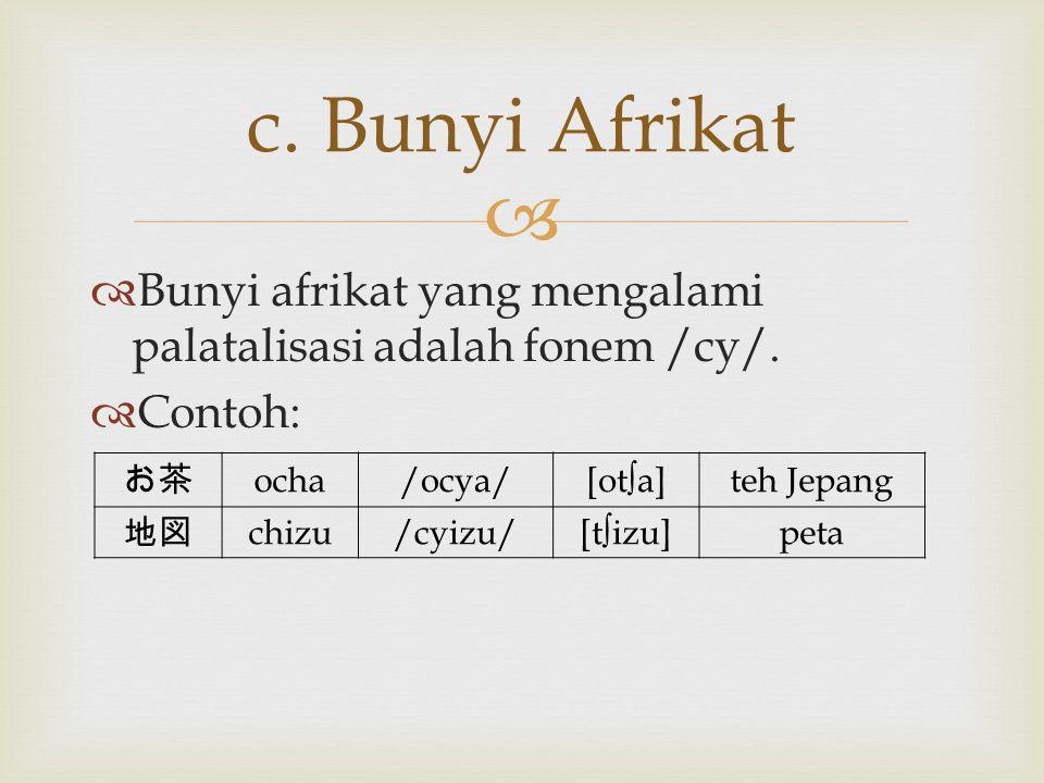   Bunyi afrikat yang mengalami palatalisasi adalah fonem /cy/.  Contoh: c. Bunyi Afrikat お茶 ocha/ocya/[ot∫a]teh Jepang 地図 chizu/cyizu/[t∫izu]peta