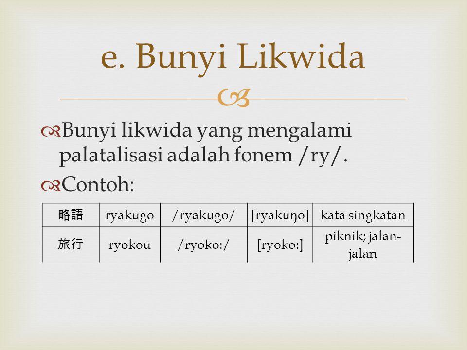   Bunyi likwida yang mengalami palatalisasi adalah fonem /ry/.  Contoh: e. Bunyi Likwida 略語 ryakugo/ryakugo/[ryakuŋo]kata singkatan 旅行 ryokou/ryoko