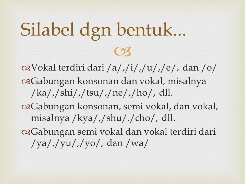   Vokal terdiri dari /a/,/i/,/u/,/e/, dan /o/  Gabungan konsonan dan vokal, misalnya /ka/,/shi/,/tsu/,/ne/,/ho/, dll.  Gabungan konsonan, semi vok