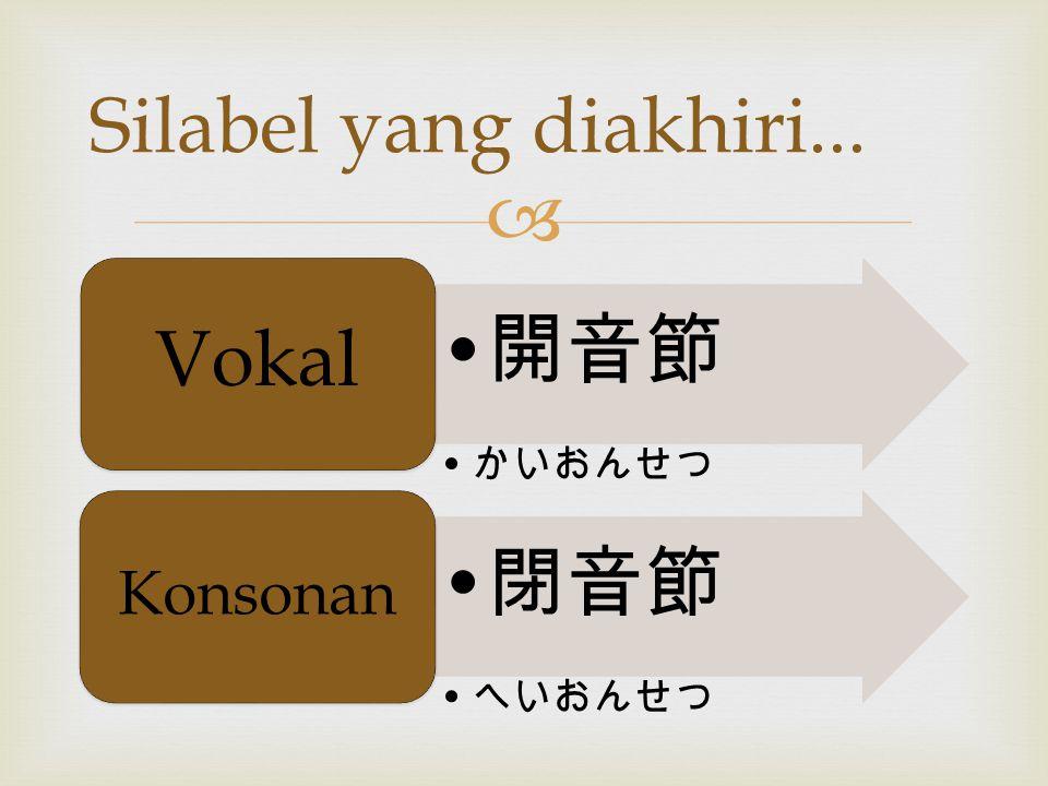  開音節 かいおんせつ Vokal 閉音節 へいおんせつ Konsonan Silabel yang diakhiri...