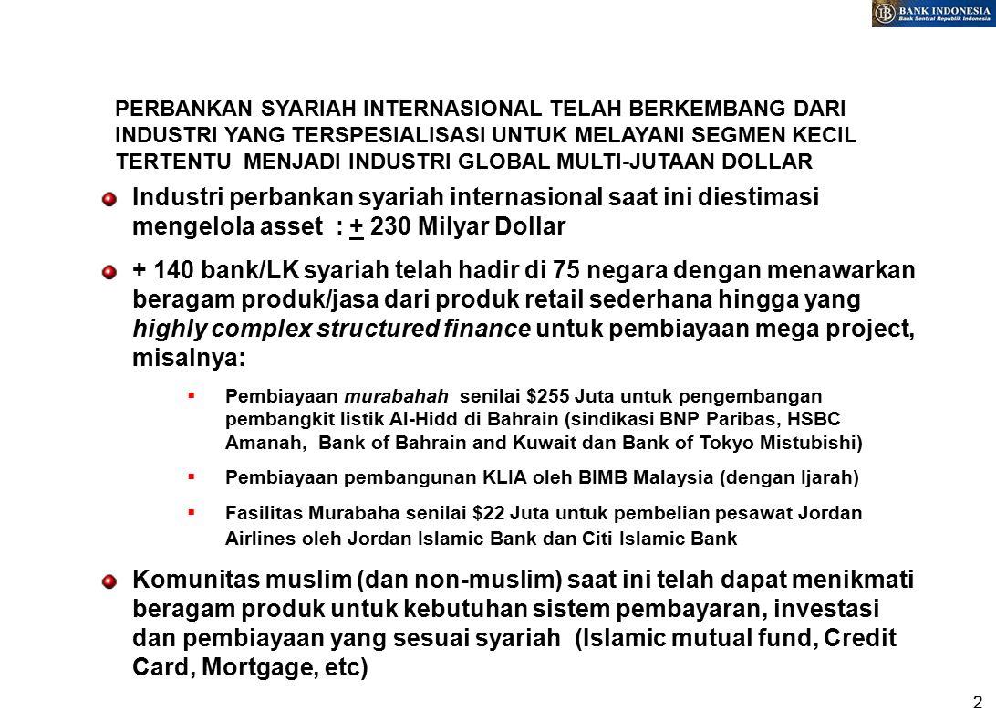 2 PERBANKAN SYARIAH INTERNASIONAL TELAH BERKEMBANG DARI INDUSTRI YANG TERSPESIALISASI UNTUK MELAYANI SEGMEN KECIL TERTENTU MENJADI INDUSTRI GLOBAL MULTI-JUTAAN DOLLAR Industri perbankan syariah internasional saat ini diestimasi mengelola asset : + 230 Milyar Dollar + 140 bank/LK syariah telah hadir di 75 negara dengan menawarkan beragam produk/jasa dari produk retail sederhana hingga yang highly complex structured finance untuk pembiayaan mega project, misalnya:  Pembiayaan murabahah senilai $255 Juta untuk pengembangan pembangkit listik Al-Hidd di Bahrain (sindikasi BNP Paribas, HSBC Amanah, Bank of Bahrain and Kuwait dan Bank of Tokyo Mistubishi)  Pembiayaan pembangunan KLIA oleh BIMB Malaysia (dengan Ijarah)  Fasilitas Murabaha senilai $22 Juta untuk pembelian pesawat Jordan Airlines oleh Jordan Islamic Bank dan Citi Islamic Bank Komunitas muslim (dan non-muslim) saat ini telah dapat menikmati beragam produk untuk kebutuhan sistem pembayaran, investasi dan pembiayaan yang sesuai syariah (Islamic mutual fund, Credit Card, Mortgage, etc)