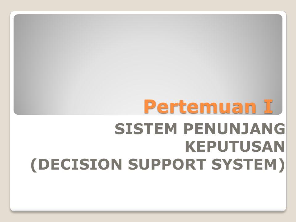 Pertemuan I SISTEM PENUNJANG KEPUTUSAN (DECISION SUPPORT SYSTEM)