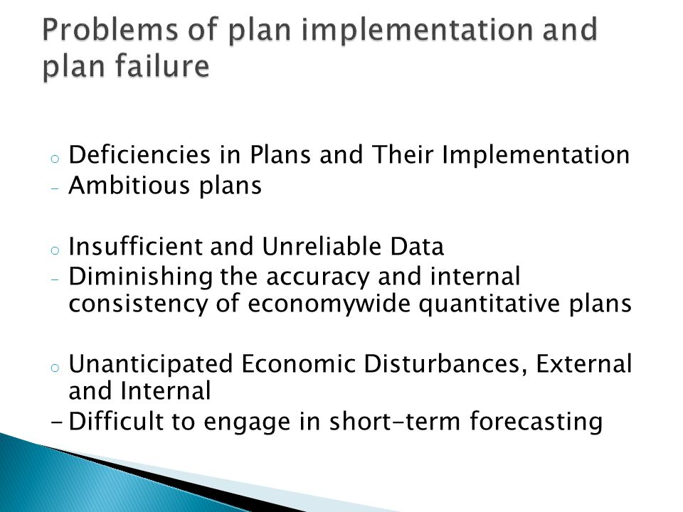 o Deficiencies in Plans and Their Implementation - Ambitious plans o Insufficient and Unreliable Data - Diminishing the accuracy and internal consistency of economywide quantitative plans o Unanticipated Economic Disturbances, External and Internal -Difficult to engage in short-term forecasting