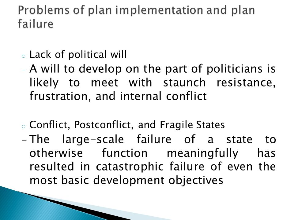 o Lack of political will - A will to develop on the part of politicians is likely to meet with staunch resistance, frustration, and internal conflict o Conflict, Postconflict, and Fragile States - The large-scale failure of a state to otherwise function meaningfully has resulted in catastrophic failure of even the most basic development objectives