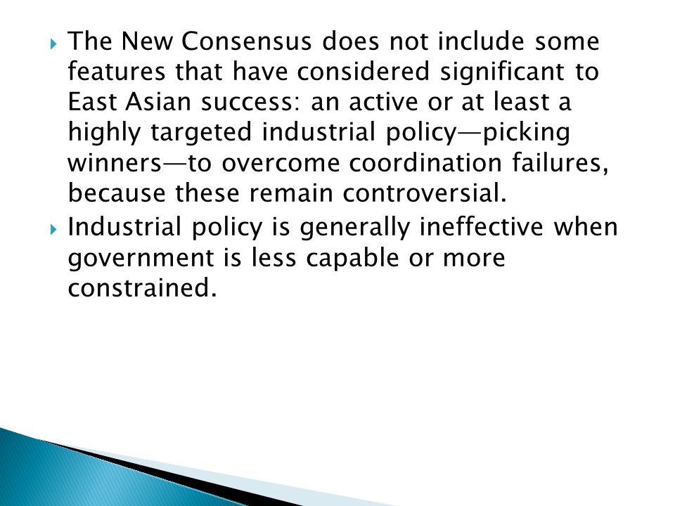  The New Consensus does not include some features that have considered significant to East Asian success: an active or at least a highly targeted industrial policy—picking winners—to overcome coordination failures, because these remain controversial.