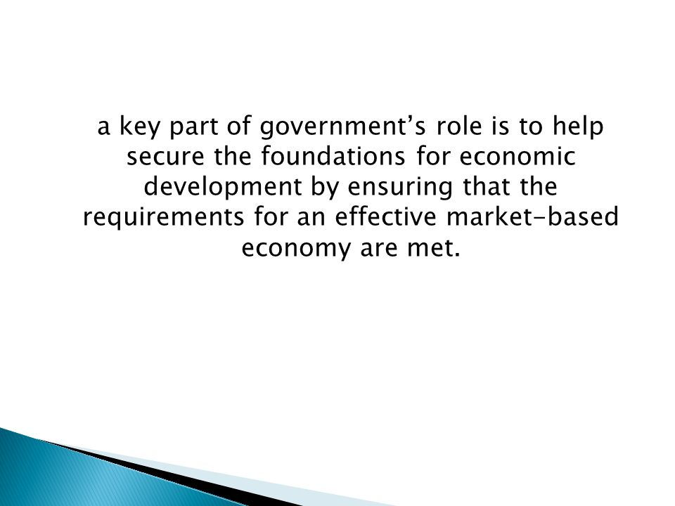 a key part of government's role is to help secure the foundations for economic development by ensuring that the requirements for an effective market-based economy are met.
