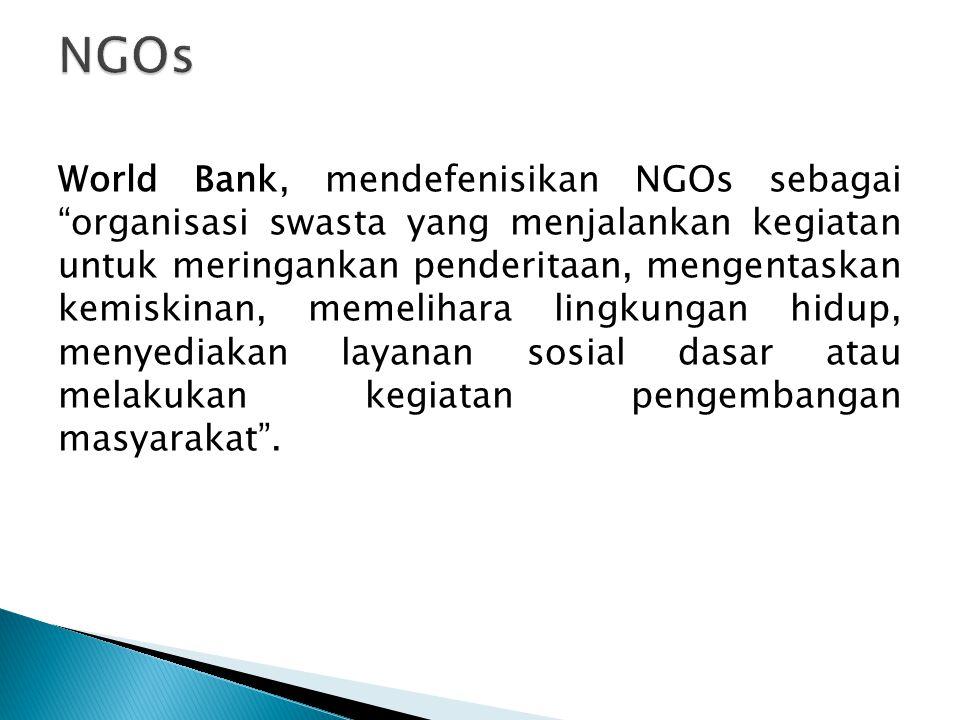 World Bank, mendefenisikan NGOs sebagai organisasi swasta yang menjalankan kegiatan untuk meringankan penderitaan, mengentaskan kemiskinan, memelihara lingkungan hidup, menyediakan layanan sosial dasar atau melakukan kegiatan pengembangan masyarakat .