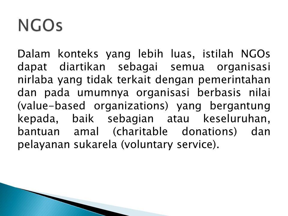 Dalam konteks yang lebih luas, istilah NGOs dapat diartikan sebagai semua organisasi nirlaba yang tidak terkait dengan pemerintahan dan pada umumnya organisasi berbasis nilai (value-based organizations) yang bergantung kepada, baik sebagian atau keseluruhan, bantuan amal (charitable donations) dan pelayanan sukarela (voluntary service).