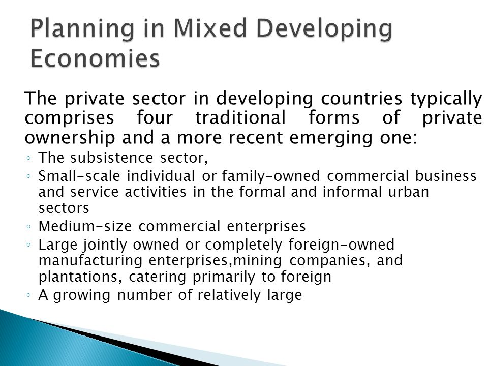 The private sector in developing countries typically comprises four traditional forms of private ownership and a more recent emerging one: ◦ The subsistence sector, ◦ Small-scale individual or family-owned commercial business and service activities in the formal and informal urban sectors ◦ Medium-size commercial enterprises ◦ Large jointly owned or completely foreign-owned manufacturing enterprises,mining companies, and plantations, catering primarily to foreign ◦ A growing number of relatively large