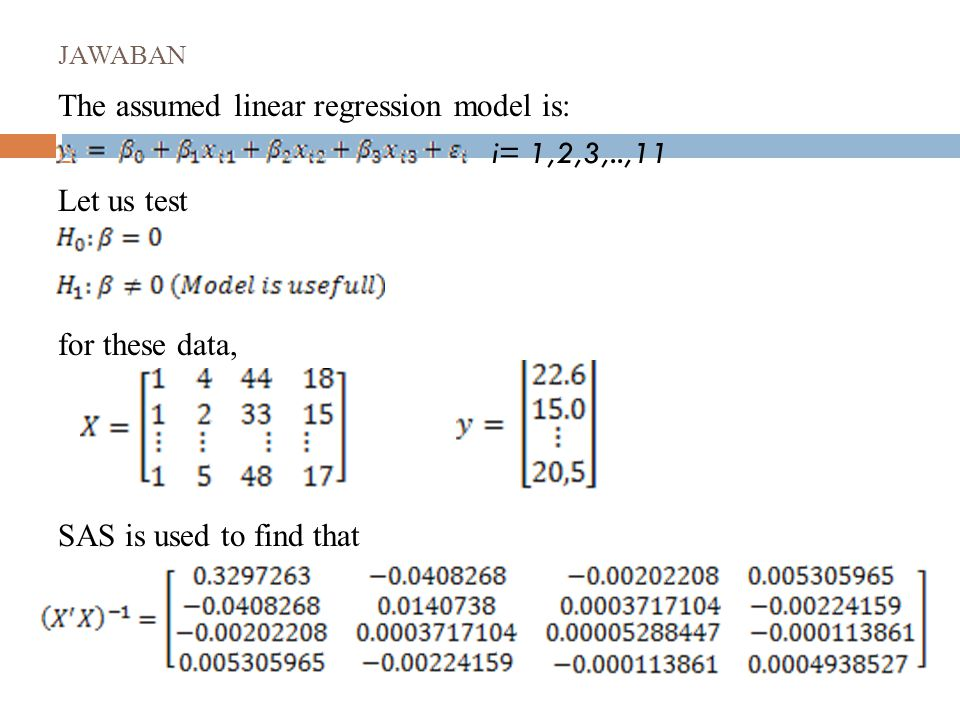 JAWABAN The assumed linear regression model is:  i= 1,2,3,..,11 Let us test for these data, SAS is used to find that